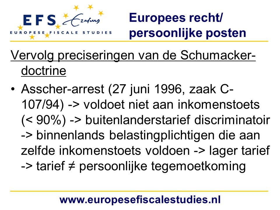 Europees recht/ persoonlijke posten Vervolg preciseringen van de Schumacker- doctrine Asscher-arrest (27 juni 1996, zaak C- 107/94) -> voldoet niet aa