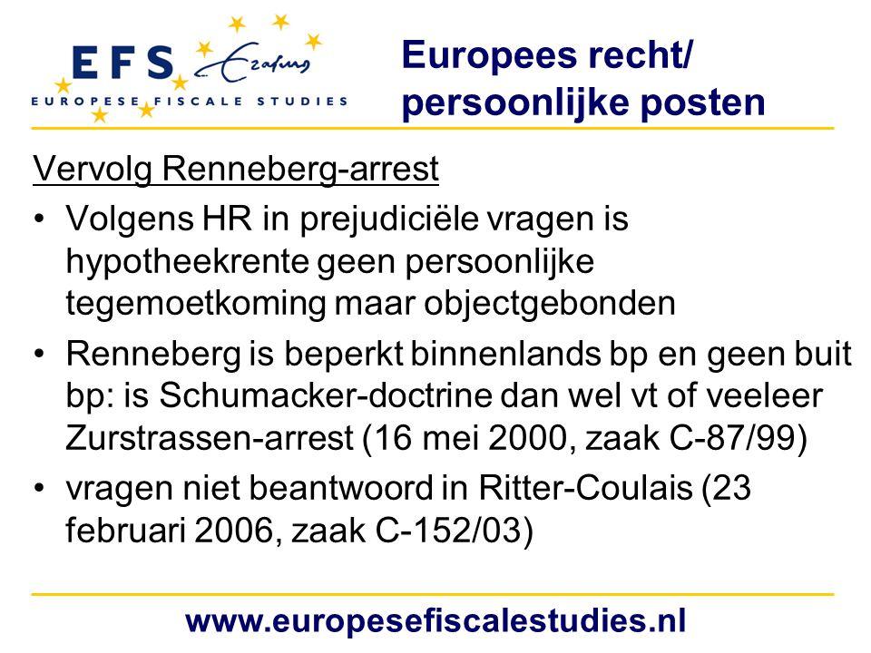 Europees recht/ persoonlijke posten Vervolg Renneberg-arrest Volgens HR in prejudiciële vragen is hypotheekrente geen persoonlijke tegemoetkoming maar objectgebonden Renneberg is beperkt binnenlands bp en geen buit bp: is Schumacker-doctrine dan wel vt of veeleer Zurstrassen-arrest (16 mei 2000, zaak C-87/99) vragen niet beantwoord in Ritter-Coulais (23 februari 2006, zaak C-152/03) www.europesefiscalestudies.nl
