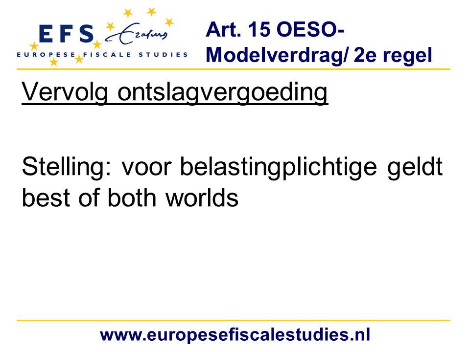 Art. 15 OESO- Modelverdrag/ 2e regel Vervolg ontslagvergoeding Stelling: voor belastingplichtige geldt best of both worlds www.europesefiscalestudies.
