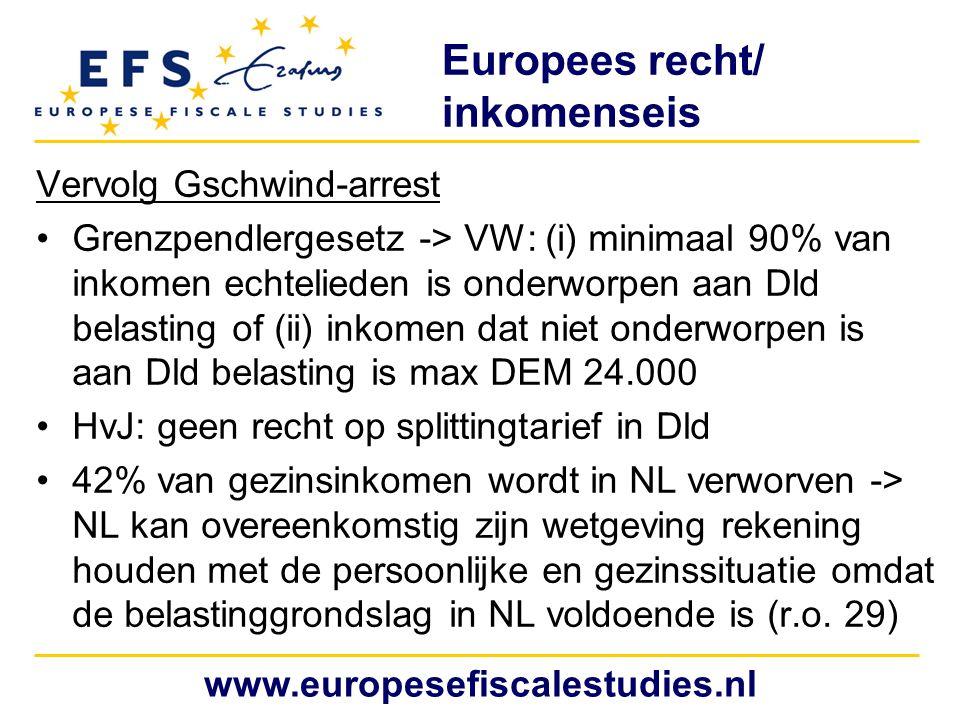 Europees recht/ inkomenseis Vervolg Gschwind-arrest Grenzpendlergesetz -> VW: (i) minimaal 90% van inkomen echtelieden is onderworpen aan Dld belasting of (ii) inkomen dat niet onderworpen is aan Dld belasting is max DEM 24.000 HvJ: geen recht op splittingtarief in Dld 42% van gezinsinkomen wordt in NL verworven -> NL kan overeenkomstig zijn wetgeving rekening houden met de persoonlijke en gezinssituatie omdat de belastinggrondslag in NL voldoende is (r.o.