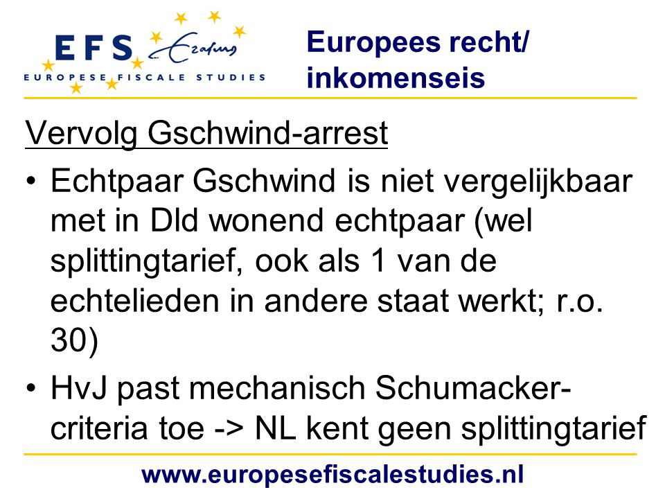 Europees recht/ persoonlijke posten Renneberg-arrest (16 oktober 2008, zaak C- 527/06) NL ambtenaar (fictief binnenlands bp) met eigen woning in België -> hypotheekrente niet aftrekbaar door verdrag belemmering en geen dispariteit (Gilly-arrest) Schumacker-doctrine uitbreiden naar dit soort aftrekken (was al aanzet toegegeven in Lakebrink-arrest (18 juli 2007, zaak C-182/06) www.europesefiscalestudies.nl
