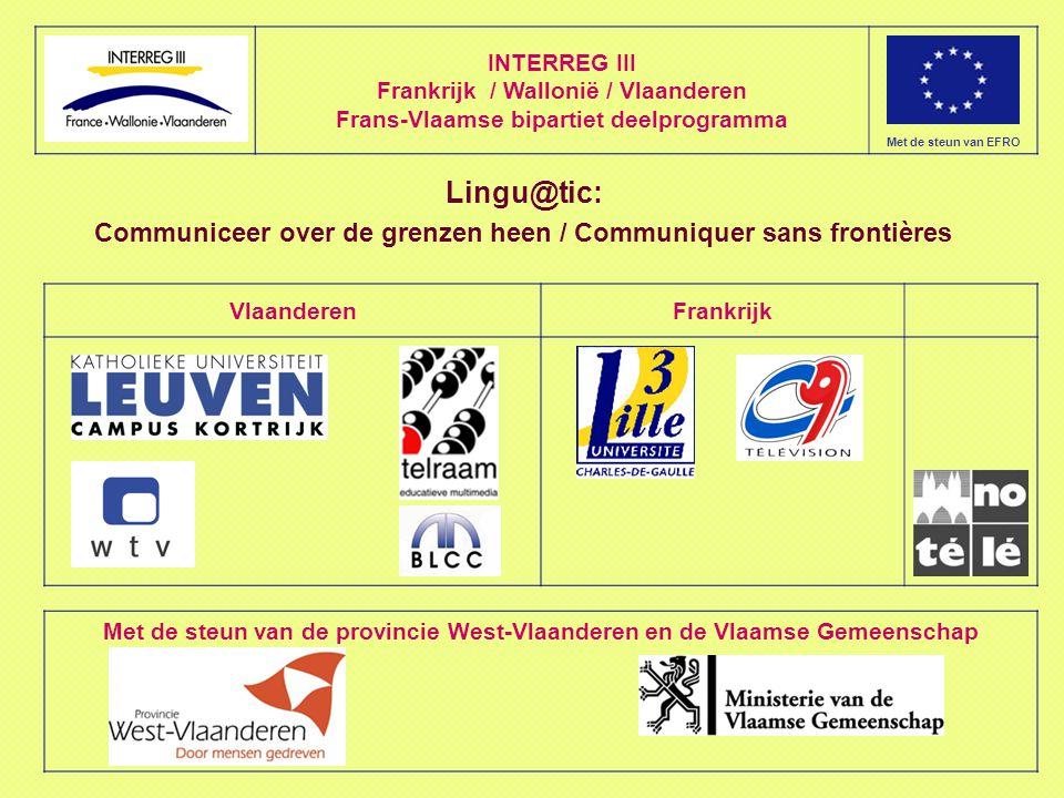 INTERREG III Frankrijk / Wallonië / Vlaanderen Frans-Vlaamse bipartiet deelprogramma Met de steun van EFRO VlaanderenFrankrijk Lingu@tic: Communiceer over de grenzen heen / Communiquer sans frontières Met de steun van de provincie West-Vlaanderen en de Vlaamse Gemeenschap