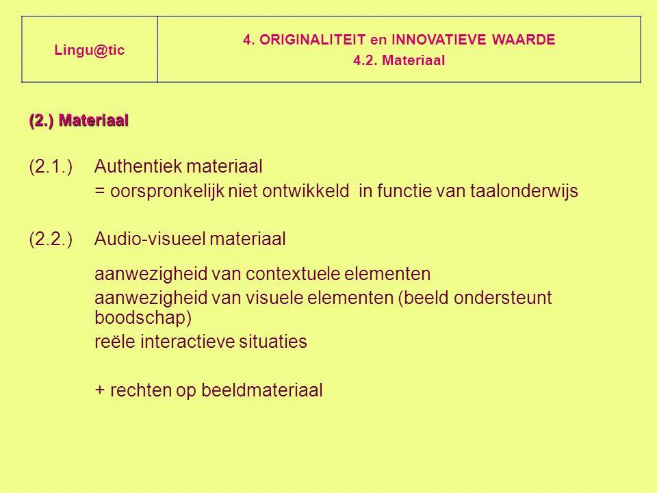(2.) Materiaal (2.1.)Authentiek materiaal = oorspronkelijk niet ontwikkeld in functie van taalonderwijs (2.2.)Audio-visueel materiaal aanwezigheid van contextuele elementen aanwezigheid van visuele elementen (beeld ondersteunt boodschap) reële interactieve situaties + rechten op beeldmateriaal Lingu@tic 4.