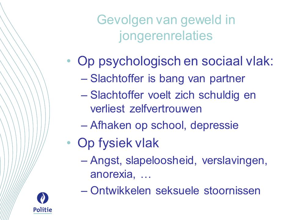 Gevolgen van geweld in jongerenrelaties Op psychologisch en sociaal vlak: –Slachtoffer is bang van partner –Slachtoffer voelt zich schuldig en verlies