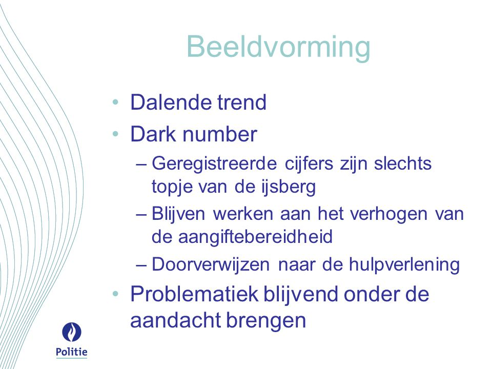 Beeldvorming Dalende trend Dark number –Geregistreerde cijfers zijn slechts topje van de ijsberg –Blijven werken aan het verhogen van de aangifteberei