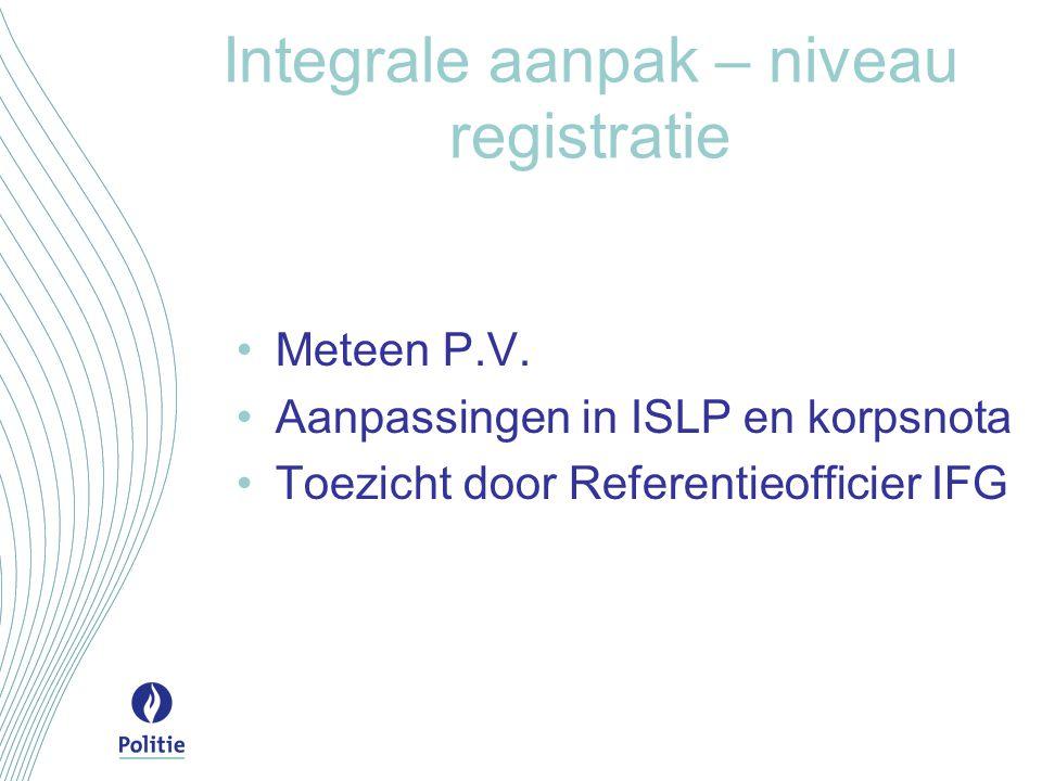 Integrale aanpak – niveau registratie Meteen P.V. Aanpassingen in ISLP en korpsnota Toezicht door Referentieofficier IFG
