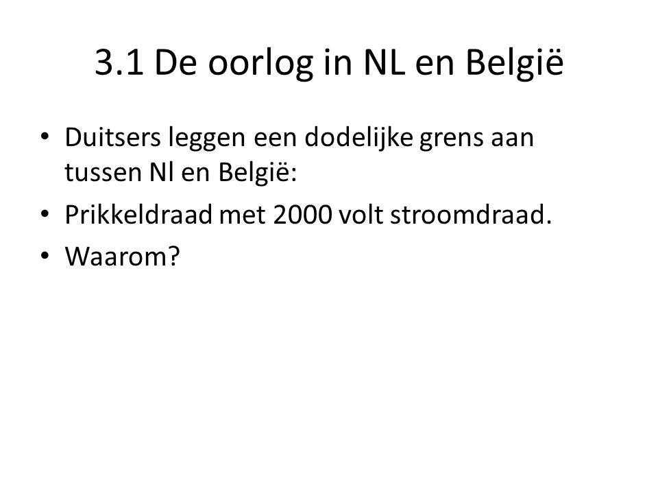 3.1 De oorlog in NL en België Duitsers leggen een dodelijke grens aan tussen Nl en België: Prikkeldraad met 2000 volt stroomdraad. Waarom?