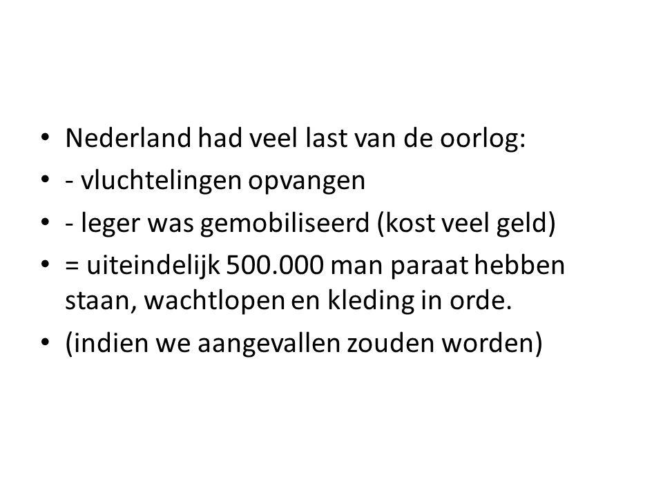 Nederland had veel last van de oorlog: - vluchtelingen opvangen - leger was gemobiliseerd (kost veel geld) = uiteindelijk 500.000 man paraat hebben st