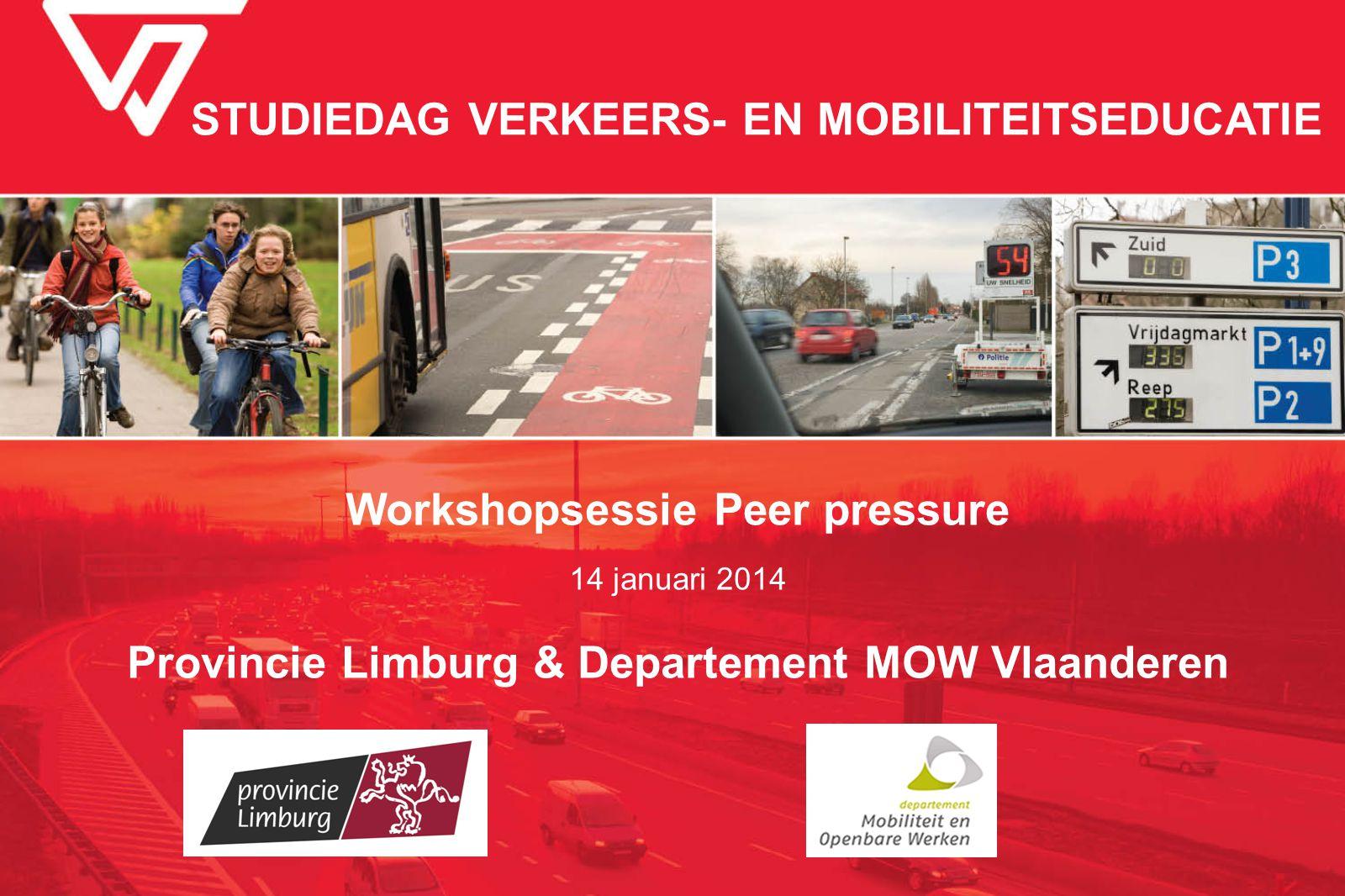 STUDIEDAG VERKEERS- EN MOBILITEITSEDUCATIE Workshopsessie Peer pressure 14 januari 2014 Provincie Limburg & Departement MOW Vlaanderen