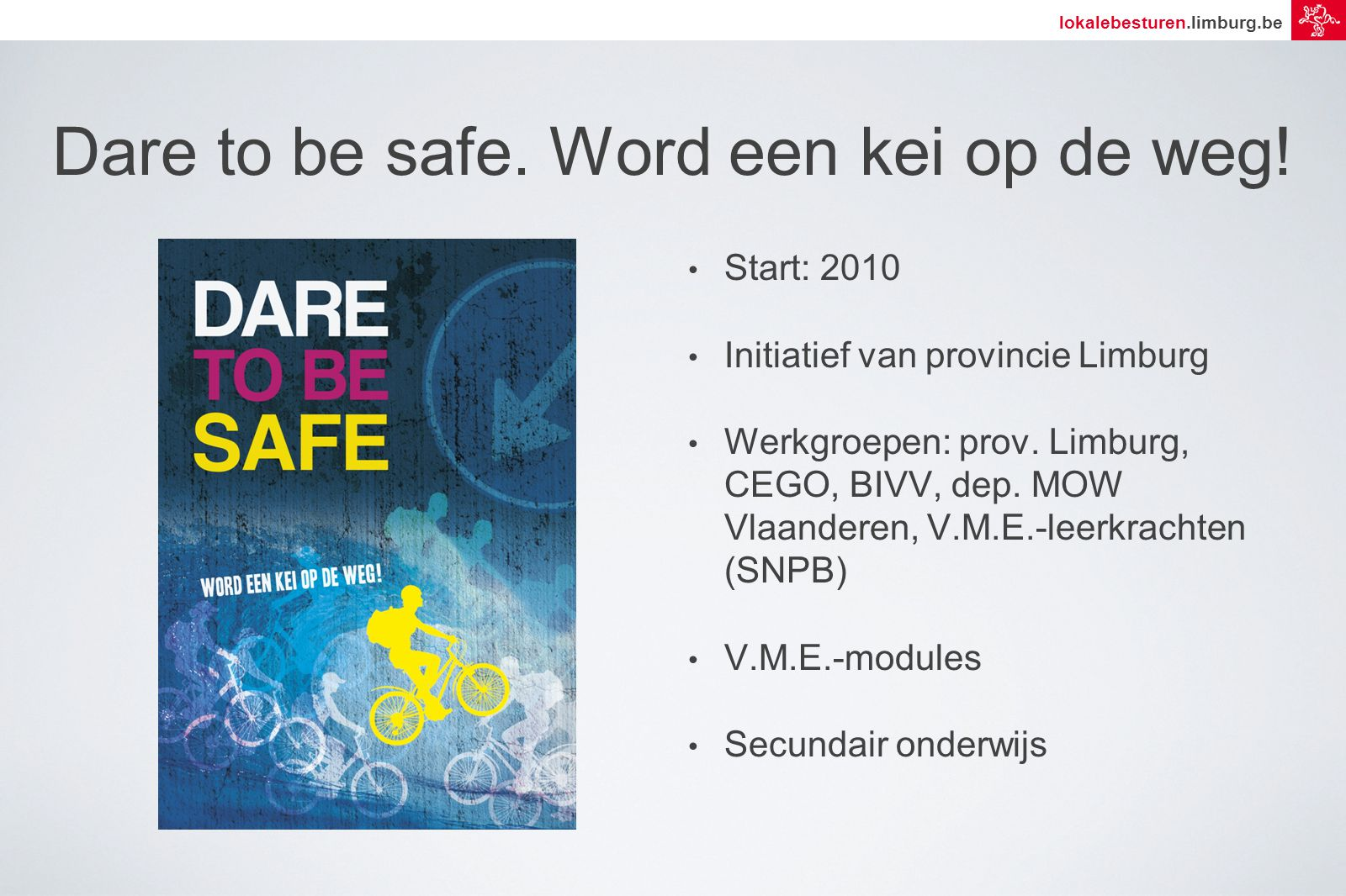 lokalebesturen.limburg.be Dare to be safe.Word een kei op de weg.