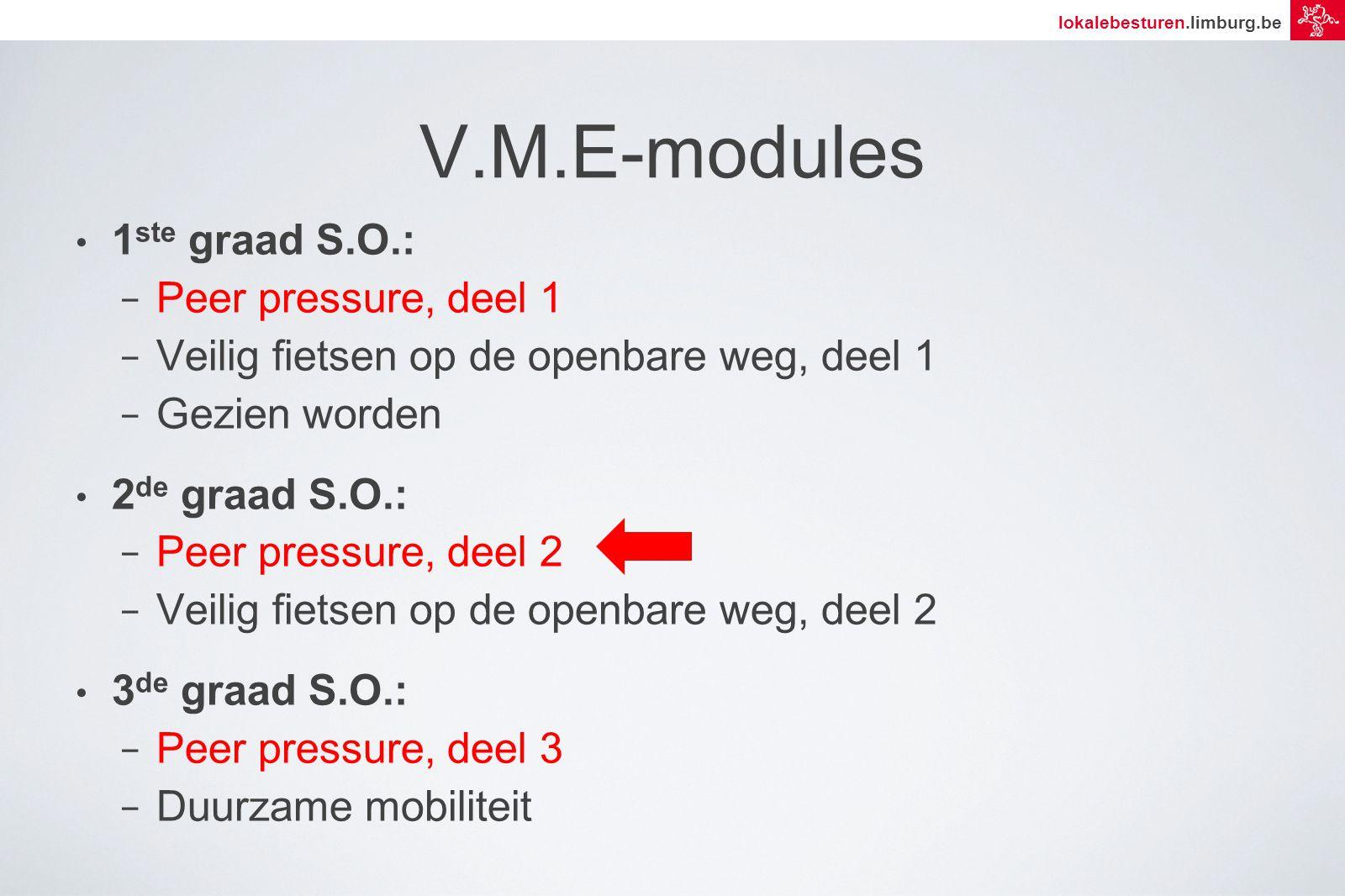 lokalebesturen.limburg.be V.M.E-modules 1 ste graad S.O.: − Peer pressure, deel 1 − Veilig fietsen op de openbare weg, deel 1 − Gezien worden 2 de graad S.O.: − Peer pressure, deel 2 − Veilig fietsen op de openbare weg, deel 2 3 de graad S.O.: − Peer pressure, deel 3 − Duurzame mobiliteit