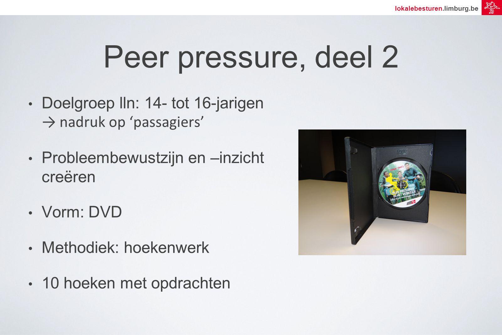 lokalebesturen.limburg.be Peer pressure, deel 2 Doelgroep lln: 14- tot 16-jarigen → nadruk op 'passagiers' Probleembewustzijn en –inzicht creëren Vorm: DVD Methodiek: hoekenwerk 10 hoeken met opdrachten