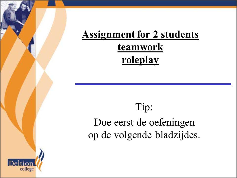 Assignment for 2 students teamwork roleplay Tip: Doe eerst de oefeningen op de volgende bladzijdes.