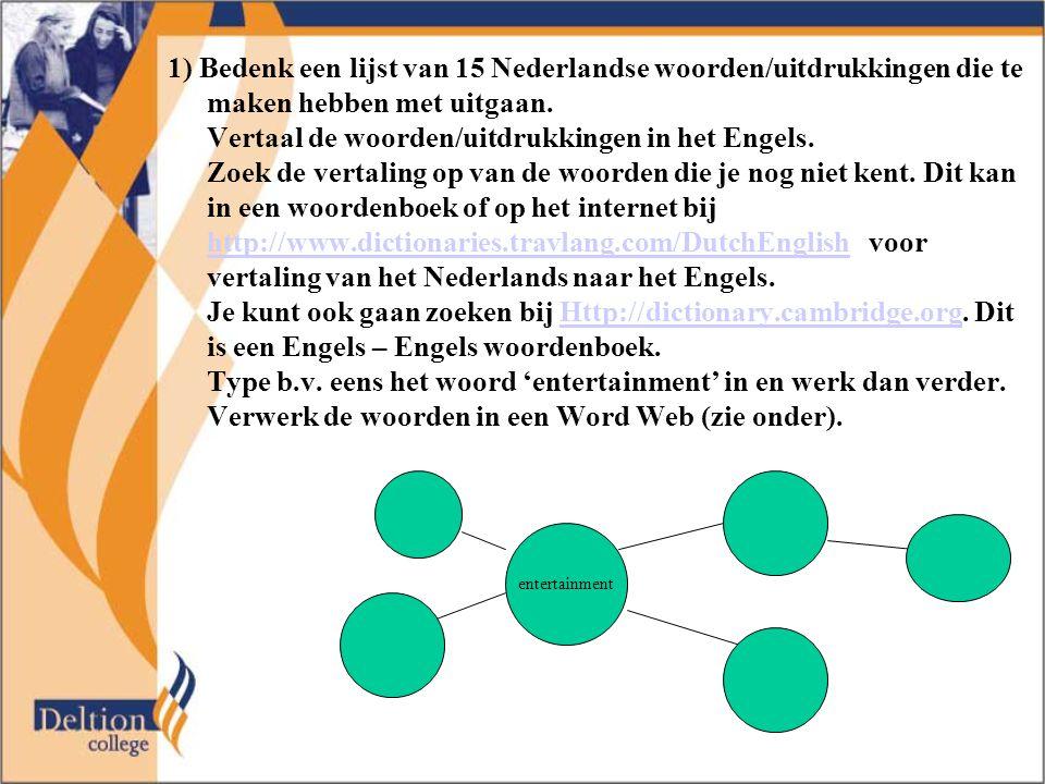 1) Bedenk een lijst van 15 Nederlandse woorden/uitdrukkingen die te maken hebben met uitgaan. Vertaal de woorden/uitdrukkingen in het Engels. Zoek de