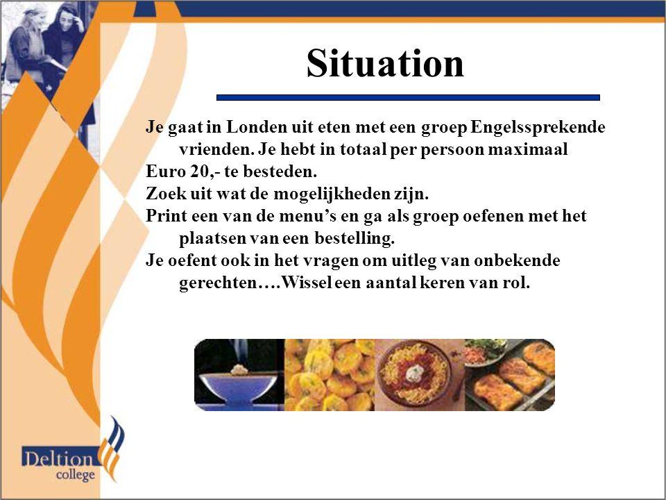 Situation Je gaat in Londen uit eten met een groep Engelssprekende vrienden. Je hebt in totaal per persoon maximaal Euro 20,- te besteden. Zoek uit wa