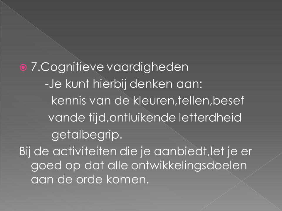  7.Cognitieve vaardigheden -Je kunt hierbij denken aan: kennis van de kleuren,tellen,besef vande tijd,ontluikende letterdheid getalbegrip. Bij de act