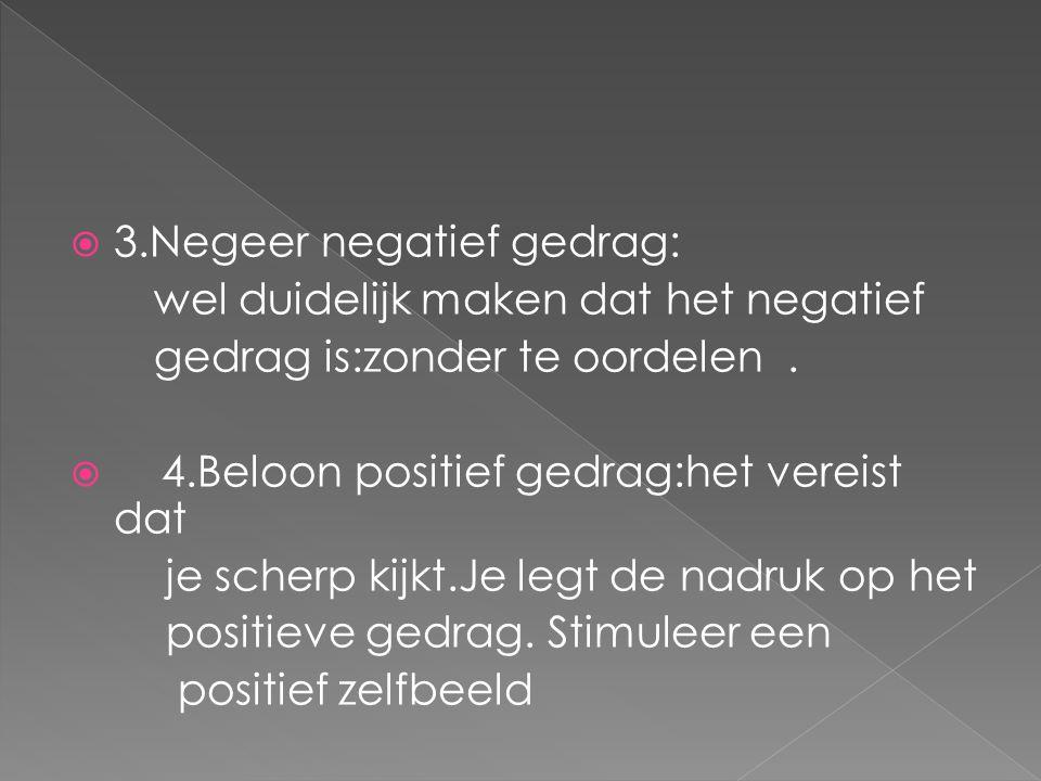  3.Negeer negatief gedrag: wel duidelijk maken dat het negatief gedrag is:zonder te oordelen.  4.Beloon positief gedrag:het vereist dat je scherp ki