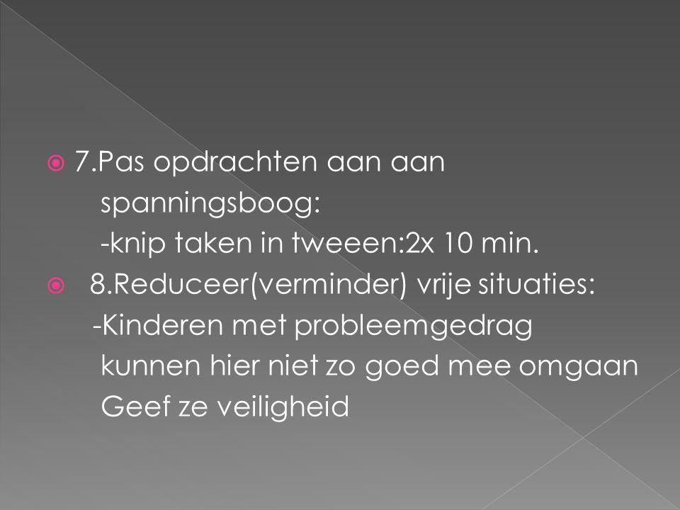  7.Pas opdrachten aan aan spanningsboog: -knip taken in tweeen:2x 10 min.  8.Reduceer(verminder) vrije situaties: -Kinderen met probleemgedrag kunne