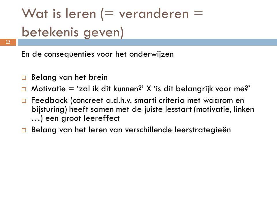 Wat is leren (= veranderen = betekenis geven) 12 En de consequenties voor het onderwijzen  Belang van het brein  Motivatie = 'zal ik dit kunnen?' X