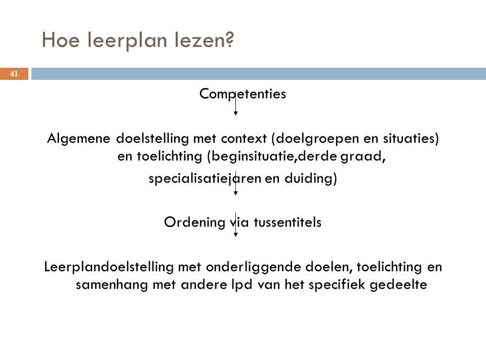 Hoe leerplan lezen? 41 Competenties Algemene doelstelling met context (doelgroepen en situaties) en toelichting (beginsituatie,derde graad, specialisa