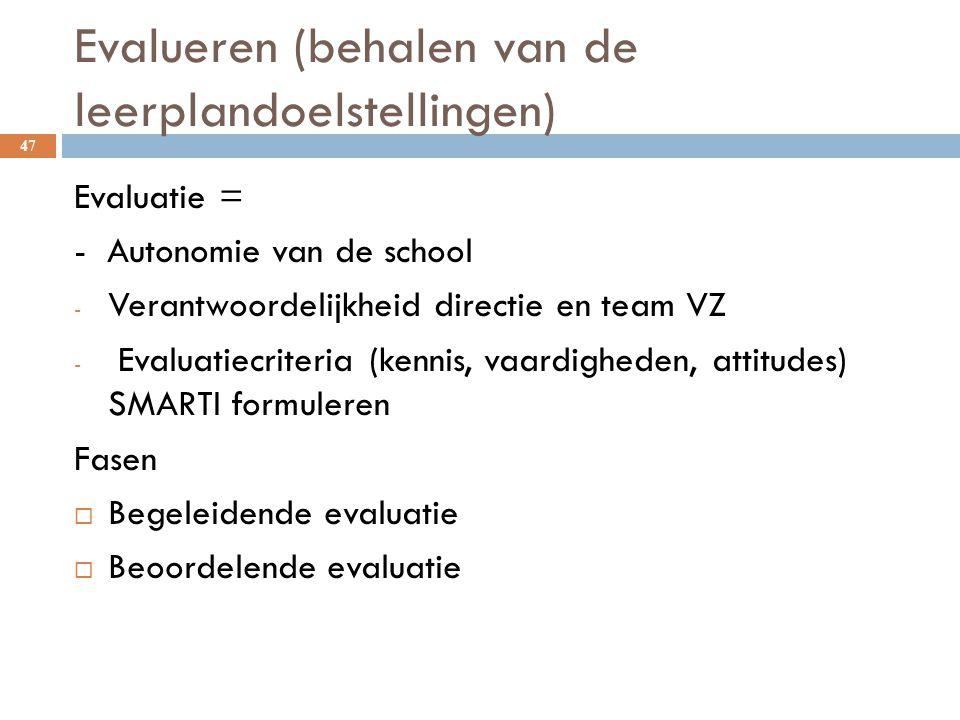 Evalueren (behalen van de leerplandoelstellingen) 47 Evaluatie = - Autonomie van de school - Verantwoordelijkheid directie en team VZ - Evaluatiecrite
