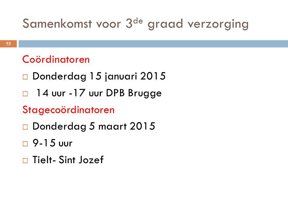Samenkomst voor 3 de graad verzorging 53 Coördinatoren  Donderdag 15 januari 2015  14 uur -17 uur DPB Brugge Stagecoördinatoren  Donderdag 5 maart