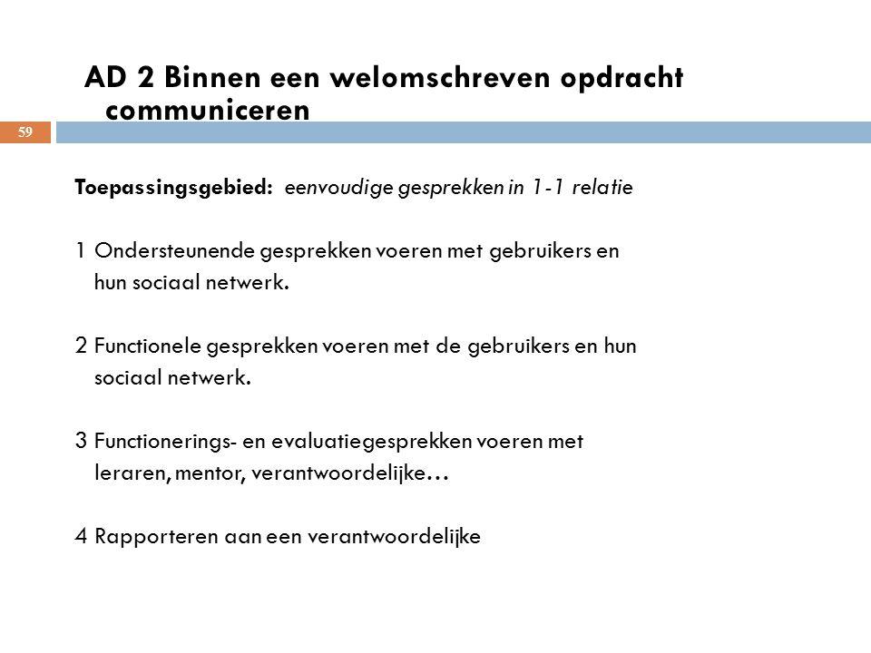 59 AD 2 Binnen een welomschreven opdracht communiceren Toepassingsgebied: eenvoudige gesprekken in 1-1 relatie 1 Ondersteunende gesprekken voeren met