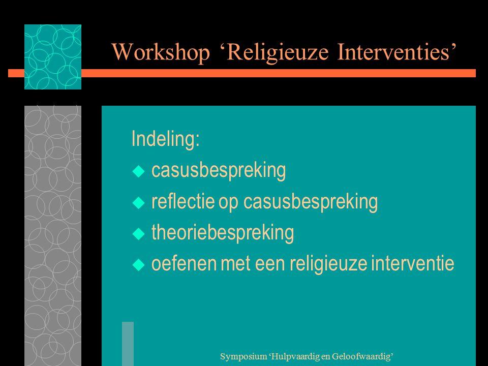 Symposium 'Hulpvaardig en Geloofwaardig' Workshop 'Religieuze Interventies' Indeling:  casusbespreking  reflectie op casusbespreking  theoriebespreking  oefenen met een religieuze interventie