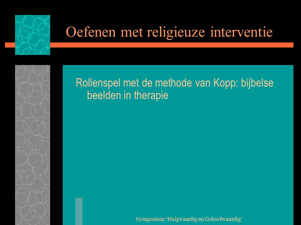 Symposium 'Hulpvaardig en Geloofwaardig' Oefenen met religieuze interventie Rollenspel met de methode van Kopp: bijbelse beelden in therapie