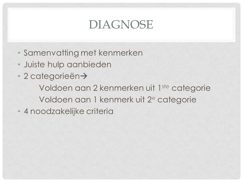 DIAGNOSE Samenvatting met kenmerken Juiste hulp aanbieden 2 categorieën  Voldoen aan 2 kenmerken uit 1 ste categorie Voldoen aan 1 kenmerk uit 2 e ca
