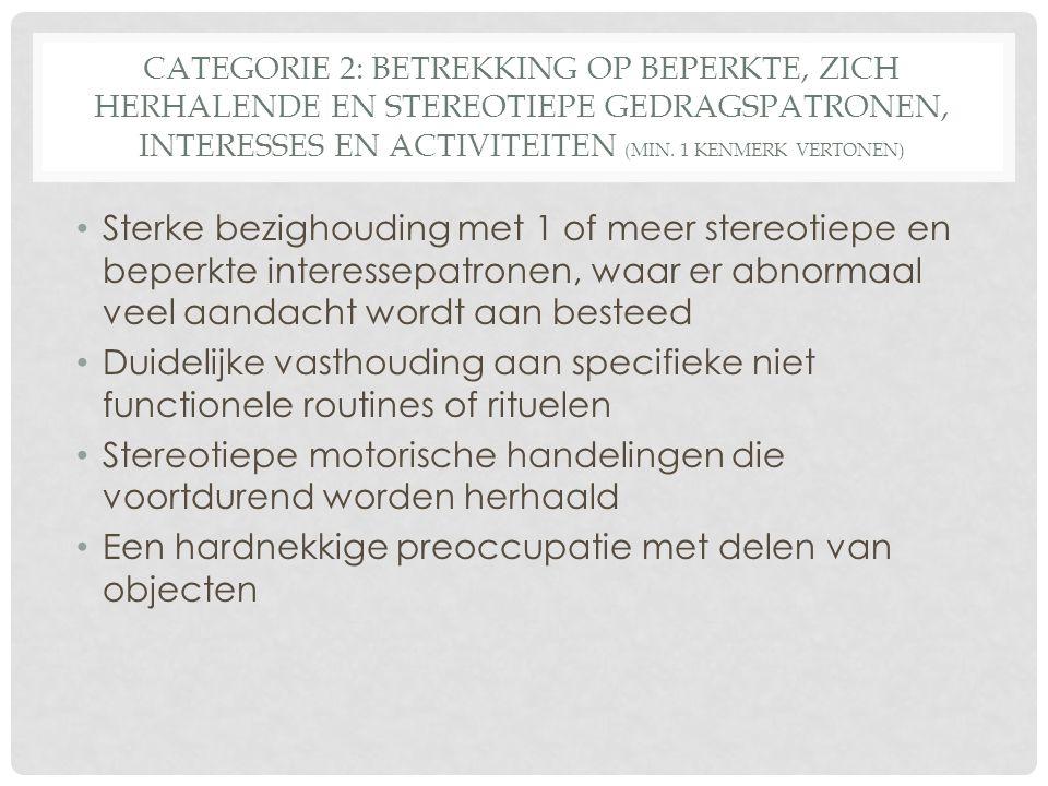 CATEGORIE 2: BETREKKING OP BEPERKTE, ZICH HERHALENDE EN STEREOTIEPE GEDRAGSPATRONEN, INTERESSES EN ACTIVITEITEN (MIN. 1 KENMERK VERTONEN) Sterke bezig