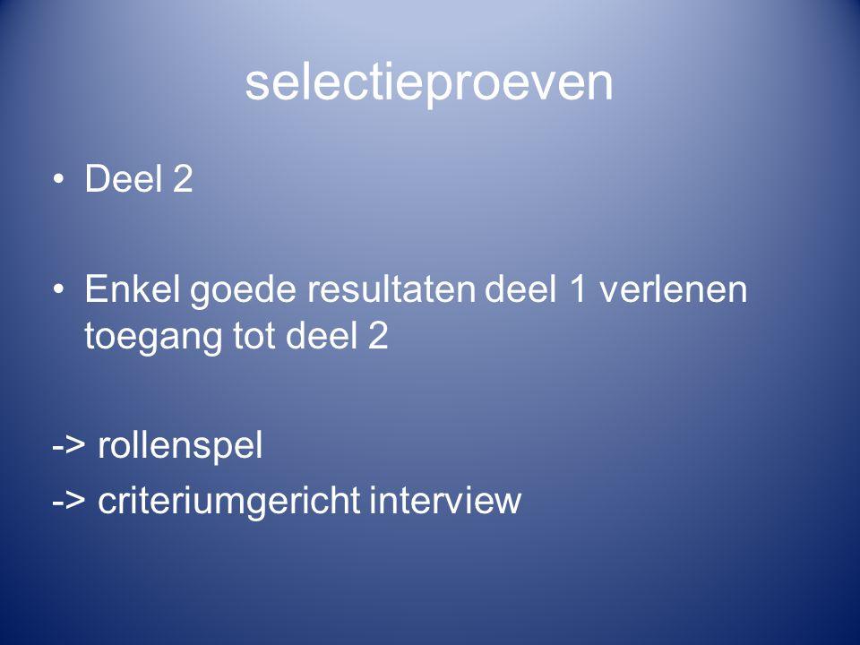 selectieproeven Deel 2 Enkel goede resultaten deel 1 verlenen toegang tot deel 2 -> rollenspel -> criteriumgericht interview