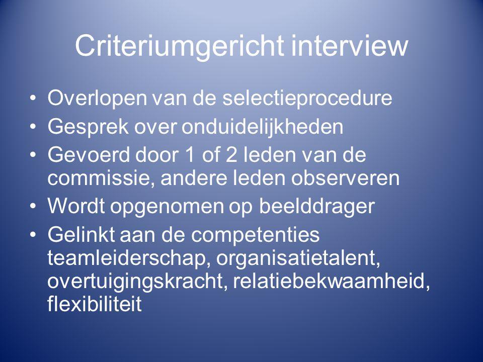 Criteriumgericht interview Overlopen van de selectieprocedure Gesprek over onduidelijkheden Gevoerd door 1 of 2 leden van de commissie, andere leden o