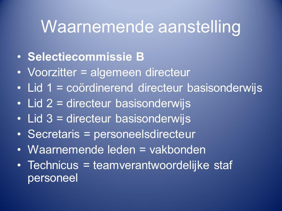 Waarnemende aanstelling Selectiecommissie B Voorzitter = algemeen directeur Lid 1 = coördinerend directeur basisonderwijs Lid 2 = directeur basisonder