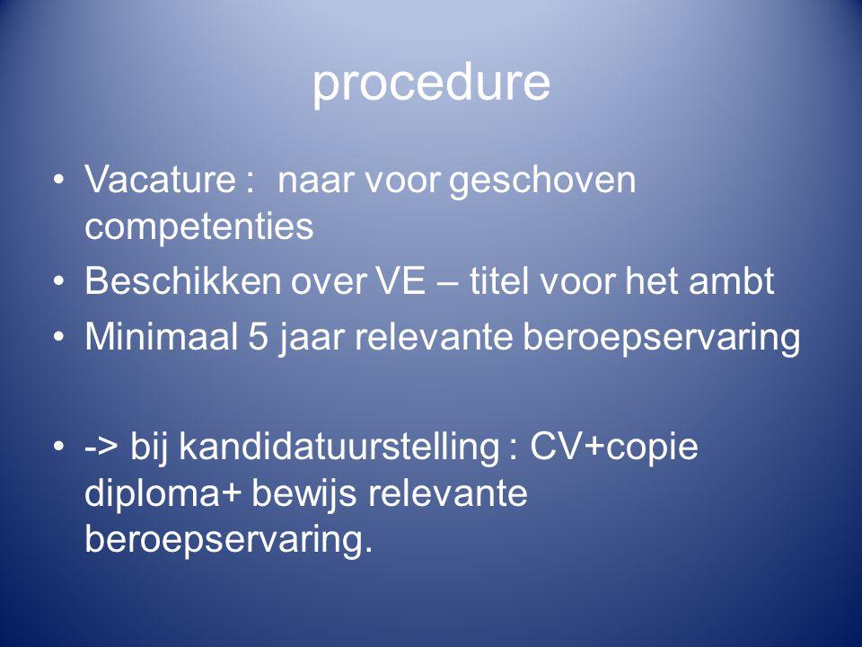 procedure Vacature : naar voor geschoven competenties Beschikken over VE – titel voor het ambt Minimaal 5 jaar relevante beroepservaring -> bij kandid