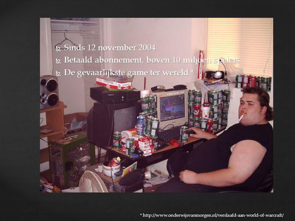  Sinds 12 november 2004  Betaald abonnement, boven 10 miljoen spelers  De gevaarlijkste game ter wereld * * http://www.onderwijsvanmorgen.nl/verslaafd-aan-world-of-warcraft/