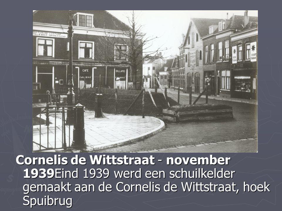Cornelis de Wittstraat - november 1939Eind 1939 werd een schuilkelder gemaakt aan de Cornelis de Wittstraat, hoek Spuibrug Cornelis de Wittstraat - no