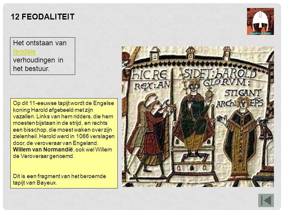 12 FEODALITEIT Het ontstaan van feodale verhoudingen in het bestuur. feodale Op dit 11-eeuwse tapijt wordt de Engelse koning Harold afgebeeld met zijn