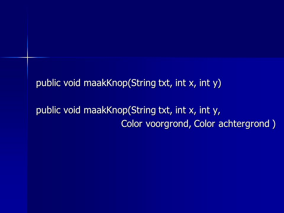 public void maakKnop(String txt, int x, int y) public void maakKnop(String txt, int x, int y, Color voorgrond, Color achtergrond )