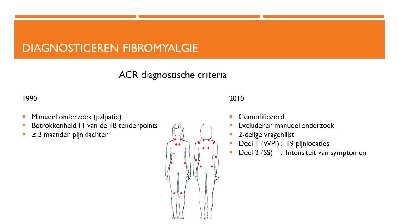 DIAGNOSTICEREN FIBROMYALGIE 1990  Manueel onderzoek (palpatie)  Betrokkenheid 11 van de 18 tenderpoints  ≥ 3 maanden pijnklachten 2010  Gemodifice