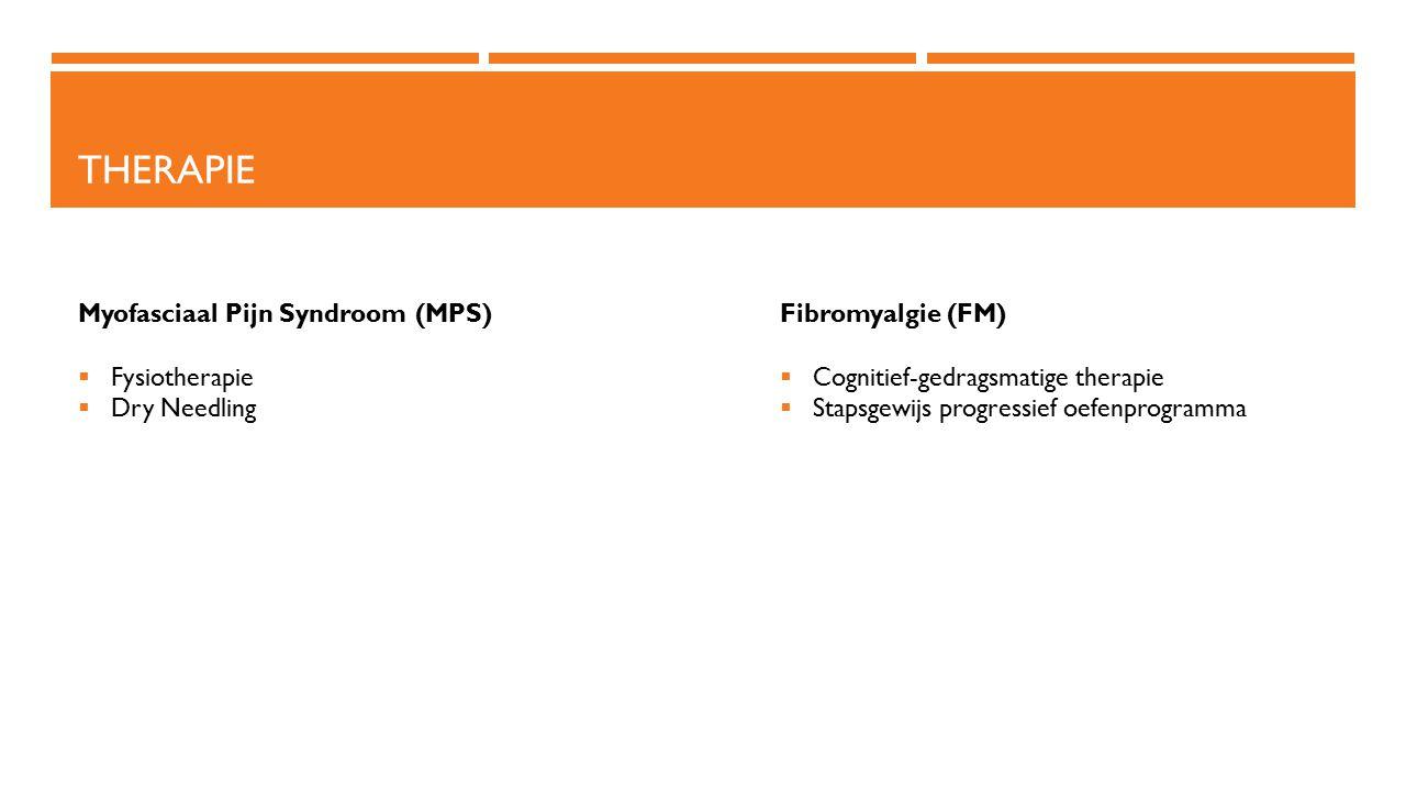 THERAPIE Myofasciaal Pijn Syndroom (MPS)  Fysiotherapie  Dry Needling Fibromyalgie (FM)  Cognitief-gedragsmatige therapie  Stapsgewijs progressief