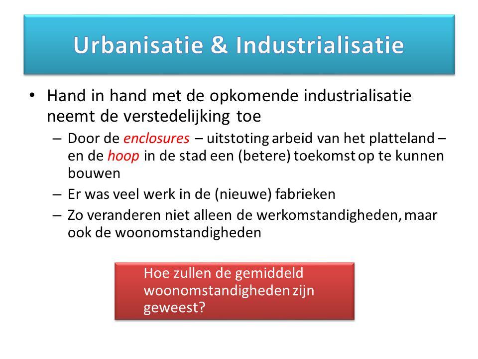 Hand in hand met de opkomende industrialisatie neemt de verstedelijking toe – Door de enclosures – uitstoting arbeid van het platteland – en de hoop in de stad een (betere) toekomst op te kunnen bouwen – Er was veel werk in de (nieuwe) fabrieken – Zo veranderen niet alleen de werkomstandigheden, maar ook de woonomstandigheden Hoe zullen de gemiddeld woonomstandigheden zijn geweest?