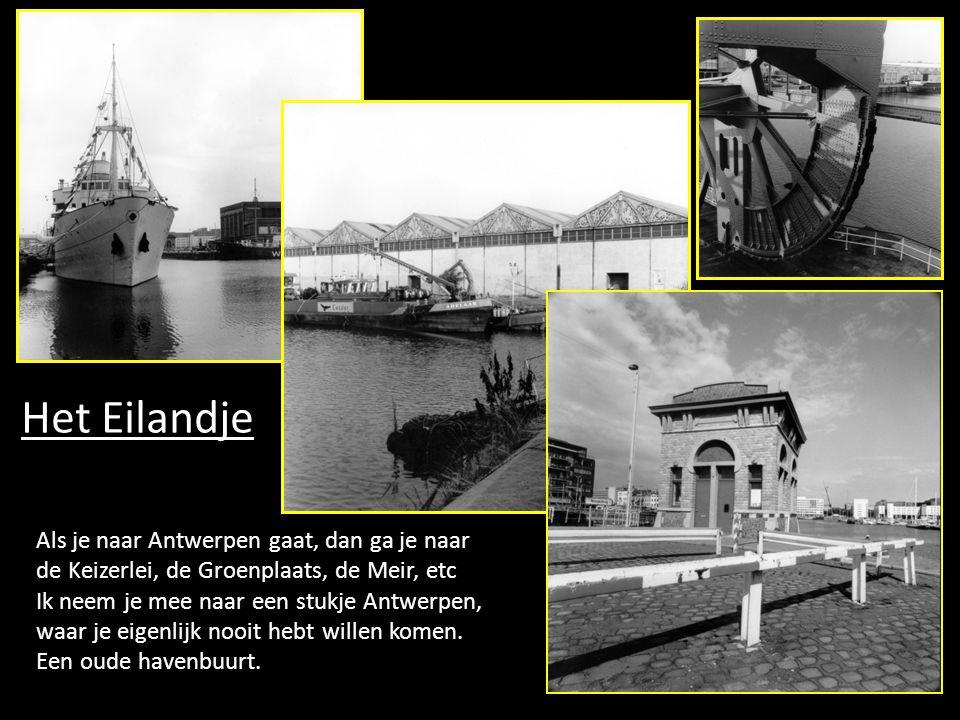 Het Eilandje Als je naar Antwerpen gaat, dan ga je naar de Keizerlei, de Groenplaats, de Meir, etc Ik neem je mee naar een stukje Antwerpen, waar je eigenlijk nooit hebt willen komen.