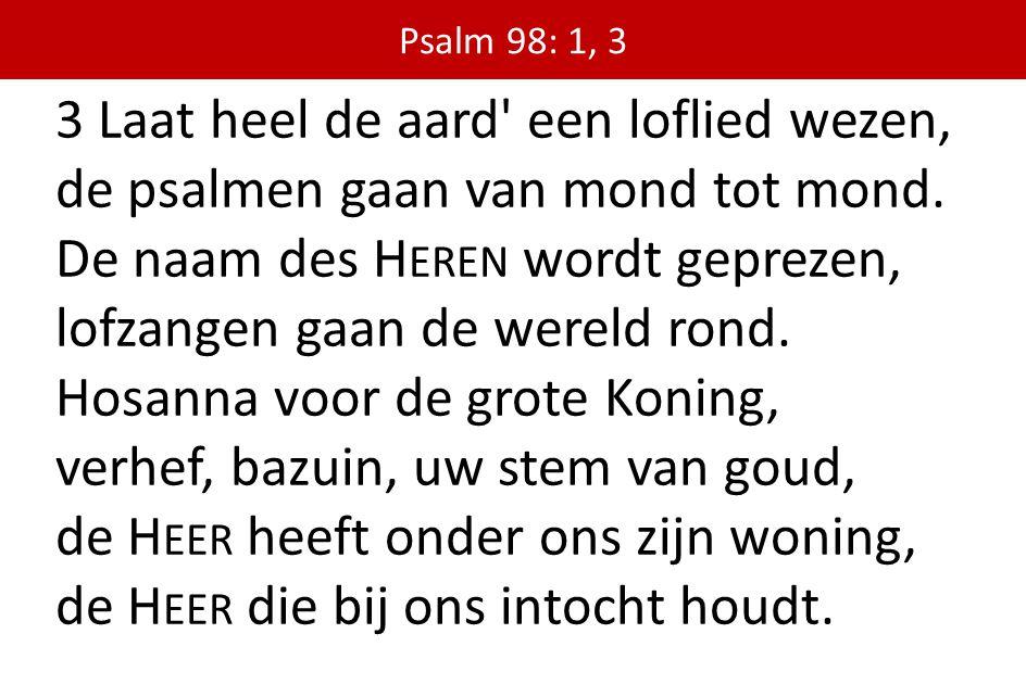 3 Laat heel de aard' een loflied wezen, de psalmen gaan van mond tot mond. De naam des H EREN wordt geprezen, lofzangen gaan de wereld rond. Hosanna v