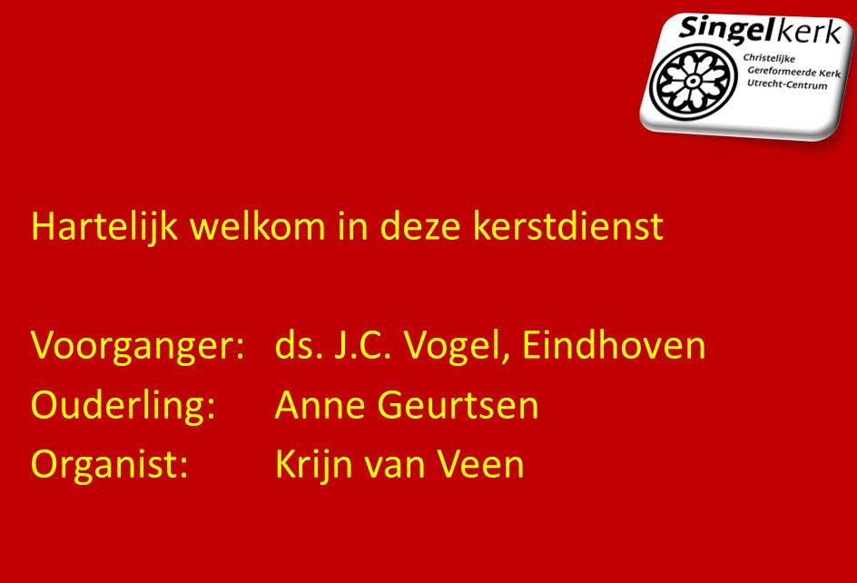 Hartelijk welkom in deze kerstdienst Voorganger:ds. J.C. Vogel, Eindhoven Ouderling:Anne Geurtsen Organist:Krijn van Veen