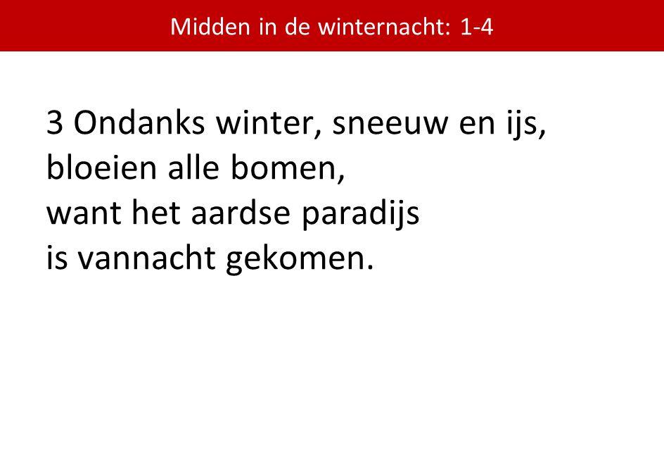 3 Ondanks winter, sneeuw en ijs, bloeien alle bomen, want het aardse paradijs is vannacht gekomen. Midden in de winternacht: 1-4