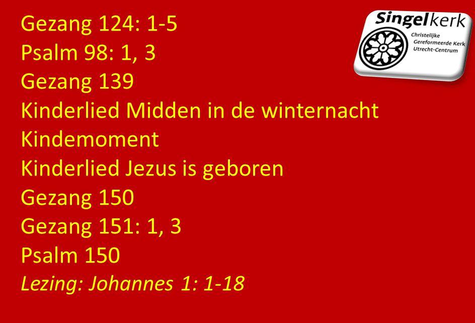 Gezang 124: 1-5 Psalm 98: 1, 3 Gezang 139 Kinderlied Midden in de winternacht Kindemoment Kinderlied Jezus is geboren Gezang 150 Gezang 151: 1, 3 Psal
