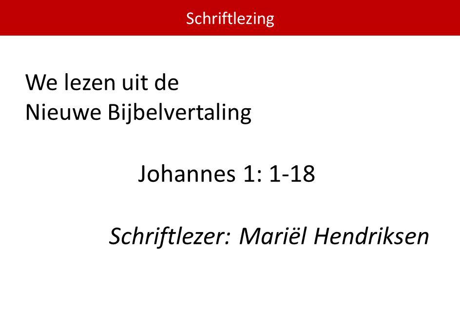We lezen uit de Nieuwe Bijbelvertaling Johannes 1: 1-18 Schriftlezer: Mariël Hendriksen Schriftlezing