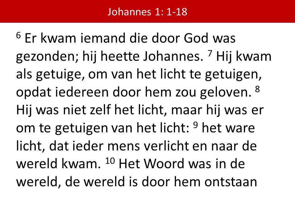 6 Er kwam iemand die door God was gezonden; hij heette Johannes. 7 Hij kwam als getuige, om van het licht te getuigen, opdat iedereen door hem zou gel