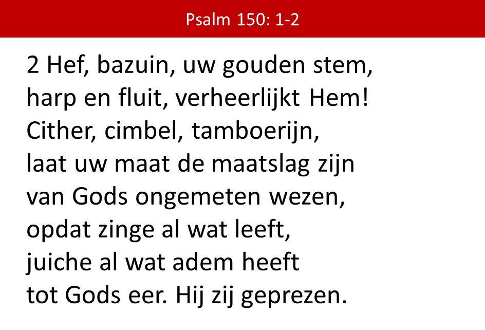2 Hef, bazuin, uw gouden stem, harp en fluit, verheerlijkt Hem! Cither, cimbel, tamboerijn, laat uw maat de maatslag zijn van Gods ongemeten wezen, op